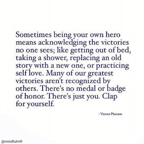 Medal: Sometimes being your own hero  means acknowledging the victories  no one sees; like getting out of bed,  taking a shower, replacing  story with a new one, or practicing  self love. Many of our greatest  victories aren't recognized by  others. There's no medal or badge  of honor. There's just you. Clap  for yourself.  an old  -Vienna Pharaon  @mindfulmft