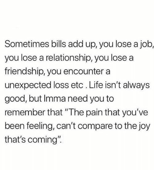 """Life, Relationships, and Good: Sometimes bills add up, you lose a job,  you lose a relationship, you lose a  friendship, you encounter a  unexpected loss etc . Life isn't always  good, but Imma need you to  remember that """"The pain that you've  been feeling, can't compare to the joy  that's coming"""""""