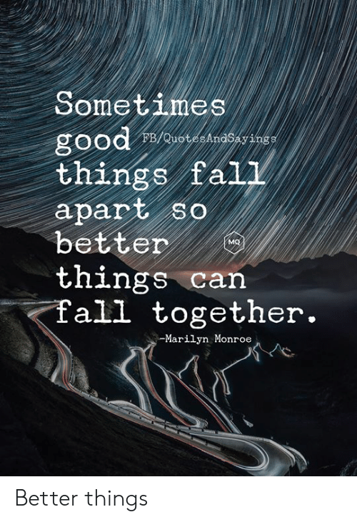 Fall, Good, and Marilyn Monroe: Sometimes  good  things fal1  apart so  better  things can  fall together.  FB/QuotesAndSayings  oW   -Marilyn Monroe Better things