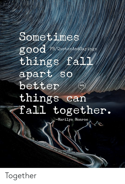Good, Marilyn Monroe, and Can: Sometimes  good  things fal1  apart so  better  things can  Tall together.  FB/QuotesAndSayings  MQ  -Marilyn Monroe Together