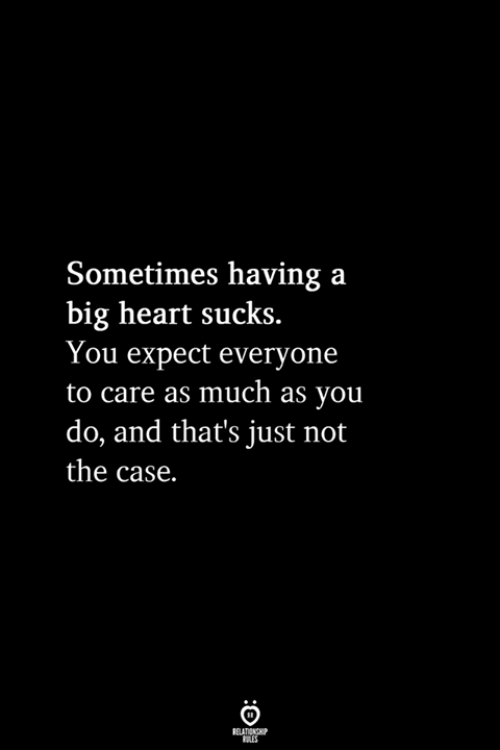 Heart, Big, and Case: Sometimes having a  big heart sucks.  You expect everyone  to care as much as you  do, and that's just not  the case.