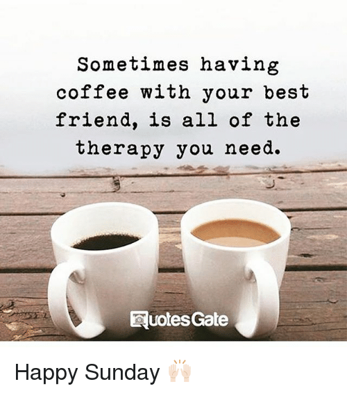 having coffee: Sometimes having  coffee with your best  friend, is all of the  herapy you need.  Quoles Gate Happy Sunday 🙌🏻
