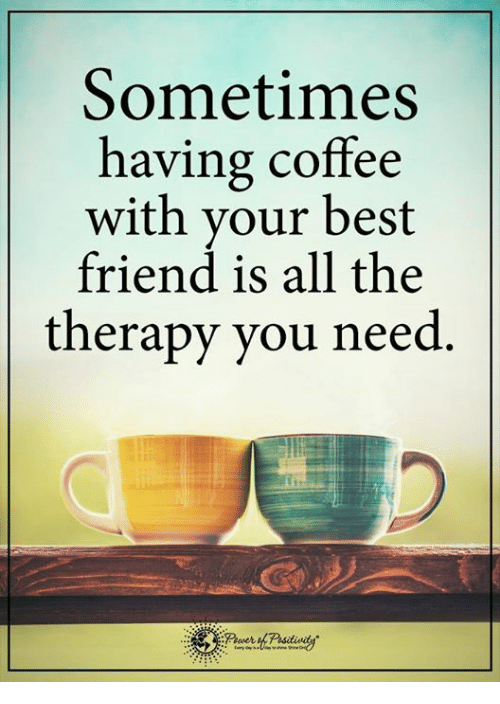 having coffee: Sometimes  having coffee  with your best  friend is all the  therapy you need