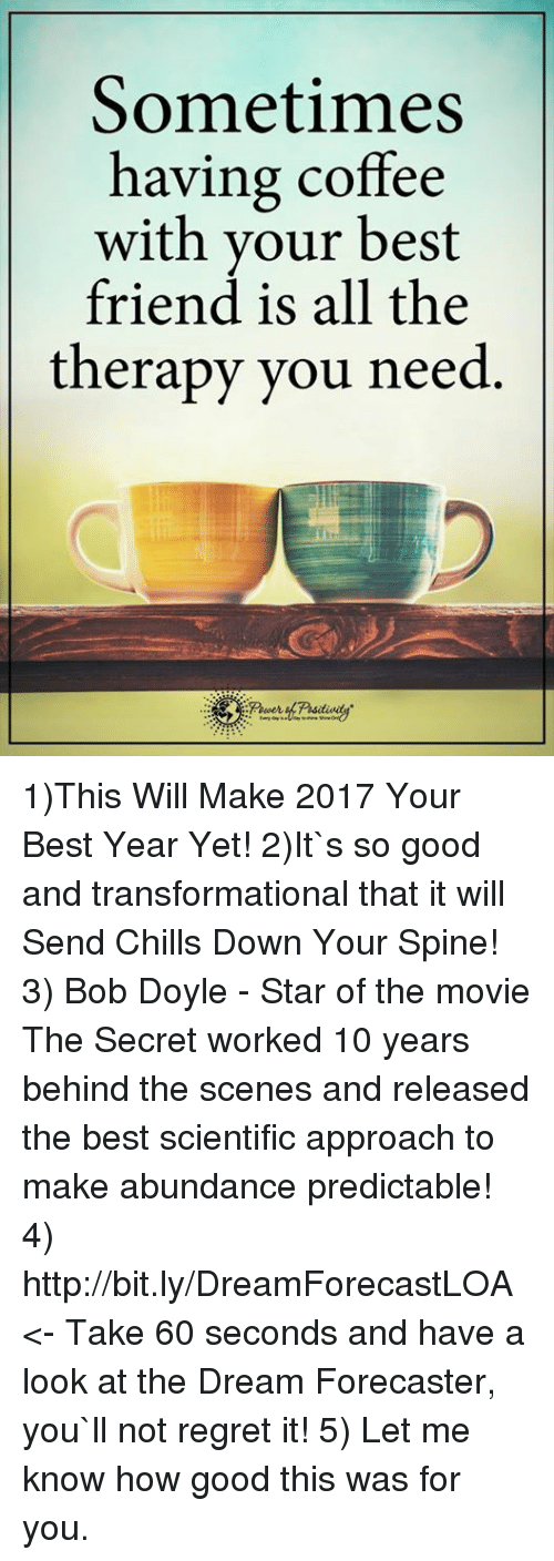 having coffee: Sometimes  having coffee  with your best  friend is all the  therapy you need 1)This Will Make 2017 Your Best Year Yet!  2)It`s so good and transformational that it will Send Chills Down Your Spine! 3) Bob Doyle - Star of the movie The Secret worked 10 years behind the scenes and released the best scientific approach to make abundance predictable!  4) http://bit.ly/DreamForecastLOA <- Take 60 seconds and have a look at the Dream Forecaster, you`ll not regret it! 5) Let me know how good this was for you.