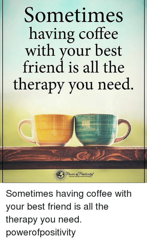 having coffee: Sometimes  having coffee  with your best  friend is all the  therapy you need Sometimes having coffee with your best friend is all the therapy you need. powerofpositivity