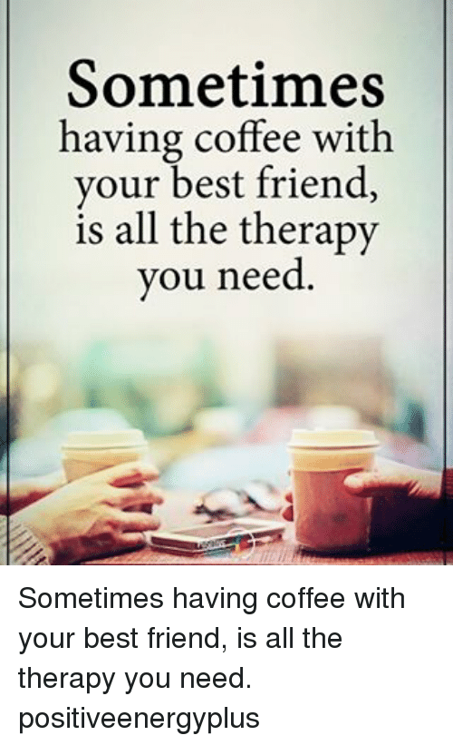 having coffee: Sometimes  having coffee with  your best friend,  is all the therapy  you need Sometimes having coffee with your best friend, is all the therapy you need. positiveenergyplus