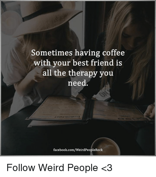 having coffee: Sometimes having coffee  with your best friend is  all the therapy you  need  facebook.com/WeirdPeopleRock Follow Weird People <3
