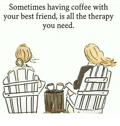 having coffee: Sometimes having coffee with  your best friend, is all the therapy  you need  AMIl