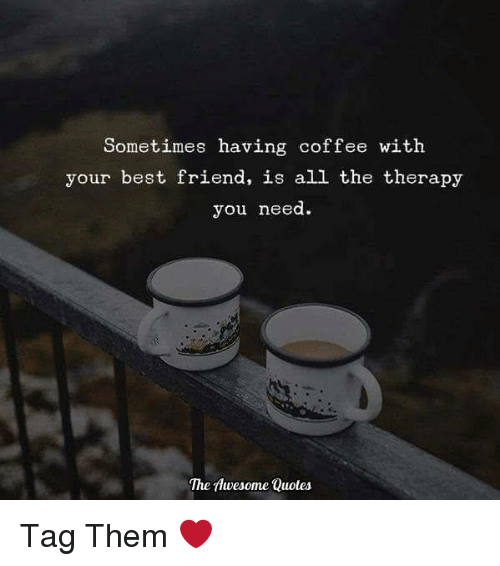 having coffee: Sometimes having coffee with  your best friend, is all the therapy  you need  The Awesome Quotes Tag Them ❤