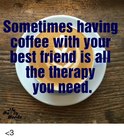 having coffee: Sometimes having  coffee with your  est friend is al  the therapy  you need, <3