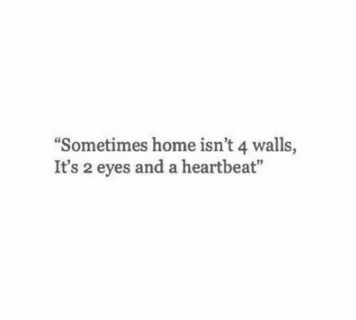 Home, Heartbeat, and Eyes: Sometimes home isn't 4 walls,  It's 2 eyes and a heartbeat""