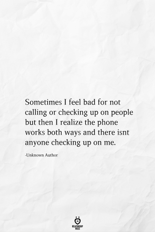 Bad, Phone, and Unknown: Sometimes I feel bad for not  calling or checking up on people  but then I realize the phone  works both ways and there isnt  anyone checking up on me.  -Unknown Author  RELATIONSHIP  ES