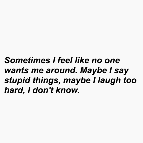 One, I Dont Know, and Like: Sometimes I feel like no one  wants me around. Maybe I say  stupid things, maybe I laugh too  hard, I don't know.