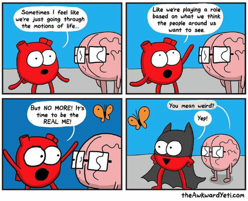 Life, Memes, and Weird: Sometimes I feel like  we're just going through  the motions of life..  Like we're playing a role  based on what we think  the people around us  want to see.  ?  You mean weird?  But NO MORE! It's  time to be the  REAL ME!  Yep!  theAwkwardYeti.com