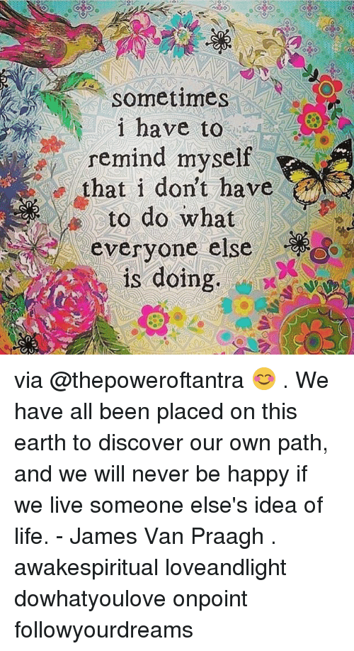 Vanned: sometimes  i have to  remind myself  that i don't have  to ao what  everyone else  is doing. via @thepoweroftantra 😊 . We have all been placed on this earth to discover our own path, and we will never be happy if we live someone else's idea of life. - James Van Praagh . awakespiritual loveandlight dowhatyoulove onpoint followyourdreams
