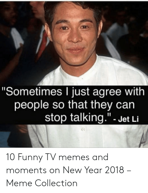 """Funny Tv Memes: """"Sometimes I just agree with  people so that they can  stop talking.""""- Jet Li  向 10 Funny TV memes and moments on New Year 2018 – Meme Collection"""