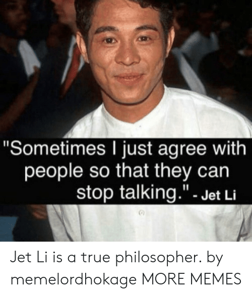 """philosopher: """"Sometimes I just agree with  people so that they can  stop talking.""""- Jet Li Jet Li is a true philosopher. by memelordhokage MORE MEMES"""