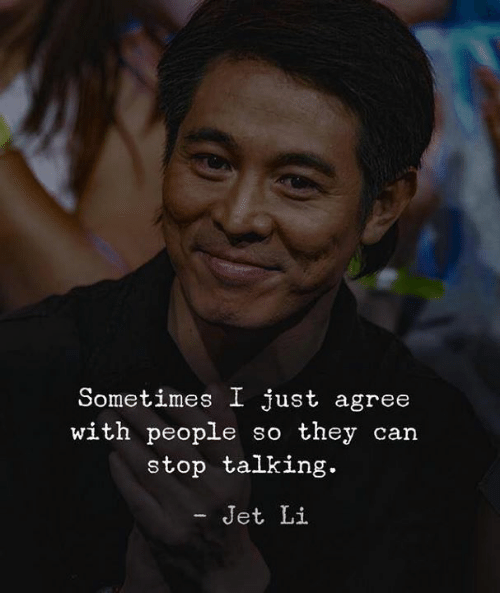 jet: Sometimes I just agree  with people so they can  stop talking.  - Jet Li