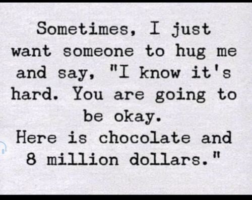 """Chocolate, Okay, and You: Sometimes, I just  want someone to hug me  and say, """"I know it's  hard. You are going to  be okay  Here is chocolate and  8 million dollars"""