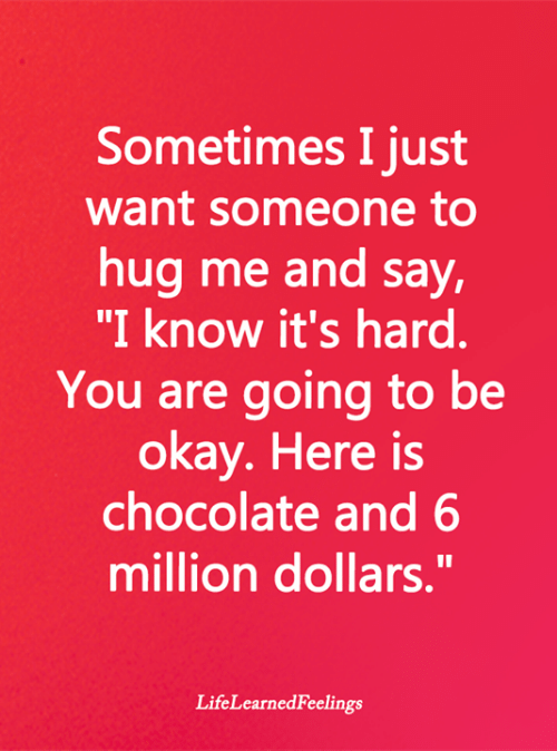 """Memes, Chocolate, and Okay: Sometimes I just  want someone to  hug me and say,  """"I know it's hard.  You are going to be  okay. Here is  chocolate and 6  million dollars.""""  LifeLearnedFeelings"""
