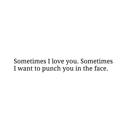 punch you: Sometimes I love you. Sometimes  I want to punch you in the face.