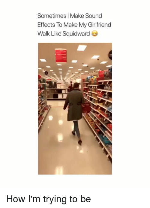 Memes, Girlfriend, and 🤖: Sometimes I Make Sound  Effects To Make My Girlfriend  Walk Like Squidwarde How I'm trying to be