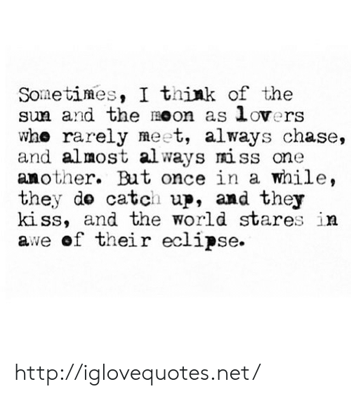 Chase, Eclipse, and Http: Sometimes, I think of the  sm and the moon as lovers  whe rarely meet, always chase,  and almost always miss one  another. But once in a while,  they do catch up, and they  kiss, and the world stares in  awe of their eclipse. http://iglovequotes.net/