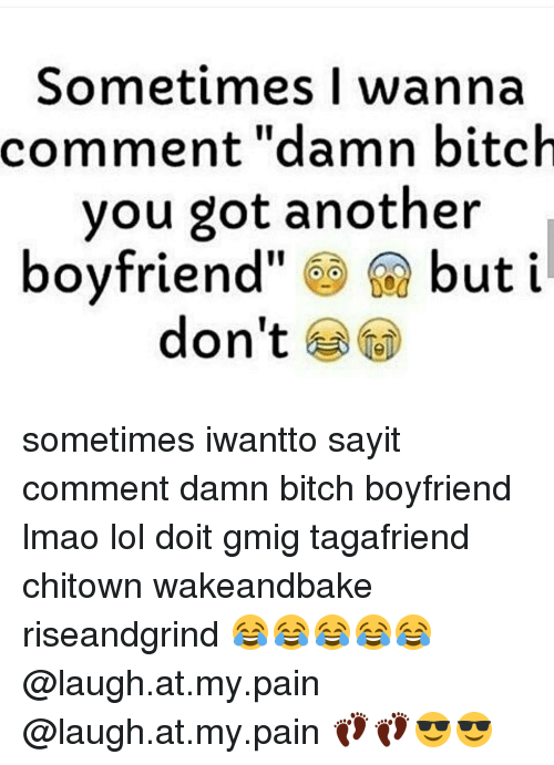 """laugh at my pain: Sometimes I wanna  comment """"damn bitch  you got another  boyfriend but i  don't sometimes iwantto sayit comment damn bitch boyfriend lmao lol doit gmig tagafriend chitown wakeandbake riseandgrind 😂😂😂😂😂 @laugh.at.my.pain @laugh.at.my.pain 👣👣😎😎"""