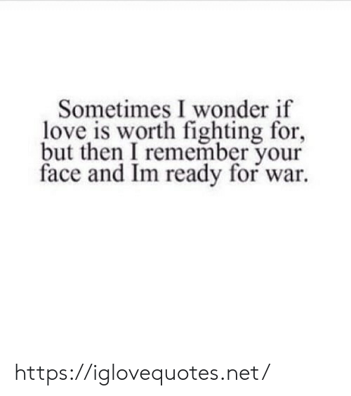 Love, Wonder, and Net: Sometimes I wonder if  love is worth fighting for,  but then I remember your  face and Im ready for war. https://iglovequotes.net/