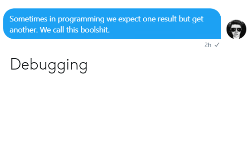 Programming, Another, and One: Sometimes in programming we expect one result but get  another. We call this boolshit.  2h Debugging