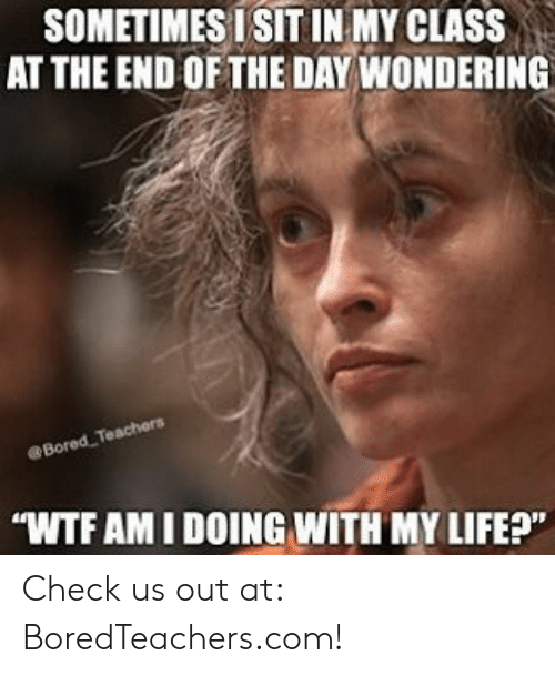 """Wtf, Com, and Class: SOMETIMES ISIT IN MY CLASS  AT THE END OFTHE DAY WONDERING  eBored  WTF AM I DOING WITH MY LIFEP"""" Check us out at: BoredTeachers.com!"""