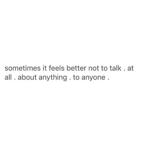 All, Feels, and Anything: sometimes it feels better not to talk. at  all. about anything. to anyone