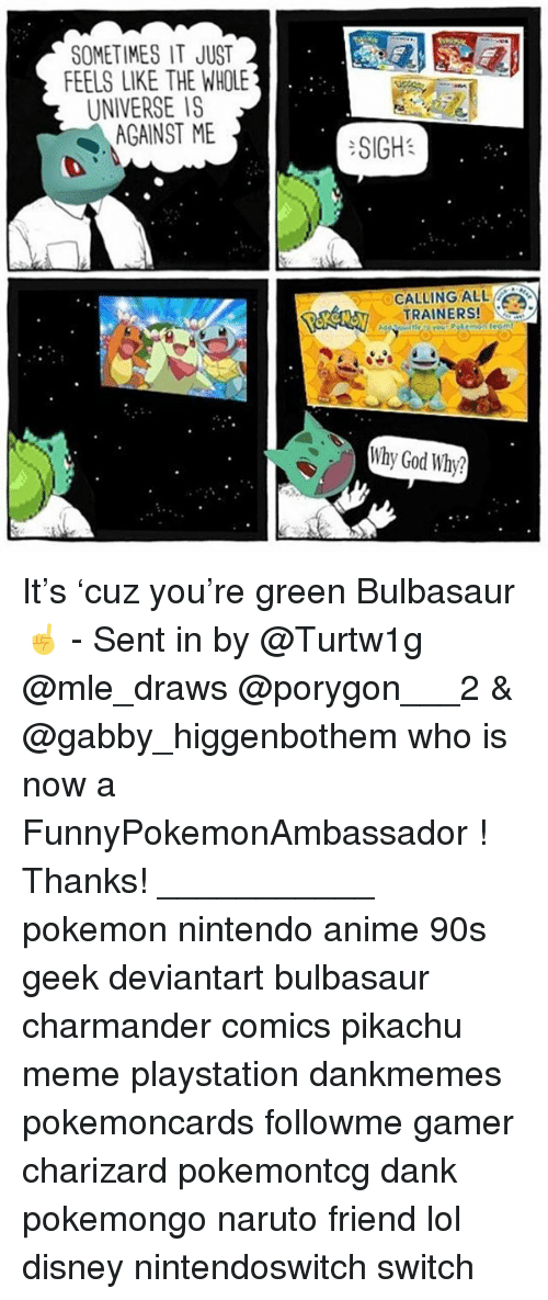 Pikachu Memes: SOMETIMES IT JUST  FEELS LIKE THE WHOLE  UNIVERSE IS  AGAINST ME  :SIGH:  CALLING ALL  TRAINERS!  Why God Why? It's 'cuz you're green Bulbasaur ☝️ - Sent in by @Turtw1g @mle_draws @porygon___2 & @gabby_higgenbothem who is now a FunnyPokemonAmbassador ! Thanks! ___________ pokemon nintendo anime 90s geek deviantart bulbasaur charmander comics pikachu meme playstation dankmemes pokemoncards followme gamer charizard pokemontcg dank pokemongo naruto friend lol disney nintendoswitch switch