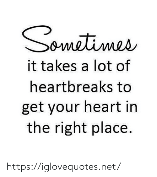 Takes: Sometimes  it takes a lot of  heartbreaks to  get your heart in  the right place. https://iglovequotes.net/