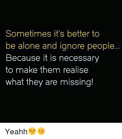 yeahh: Sometimes it's better to  be alone and ignore people.  Because it is necessary  to make them realise  what they are missing! Yeahh😏😕