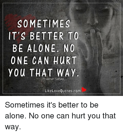 Sometimes Its Better To Be Alone No One Can Hurt You That Way