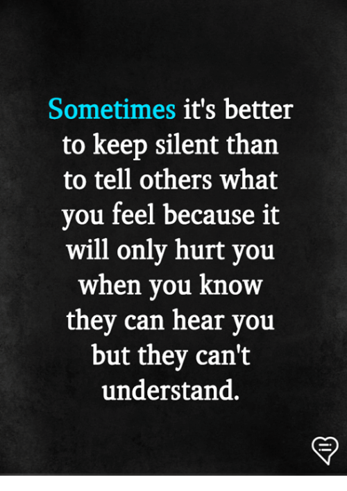 Memes, 🤖, and Can: Sometimes it's better  to keep silent than  to tell others what  you feel because it  will only hurt you  when vou know  thev can hear vou  but they can't  understand.
