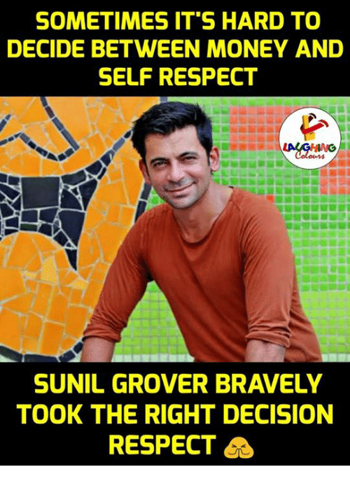 grover: SOMETIMES IT'S HARD TO  DECIDE BETWEEN MONEY AND  SELF RESPECT  SUNIL GROVER BRAVELY  TOOK THE RIGHT DECISION  RESPECT