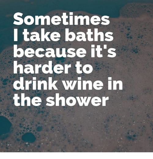 Drink Wine: Sometimes  l take baths  ecause rt s  arder to  drink wine in  the shower