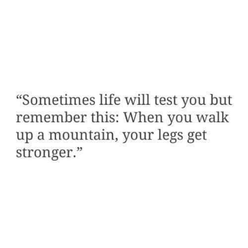 "test-you: ""Sometimes life will test you but  remember this: When you w  up a mountain, your legs get  stronger.""  alk  05"
