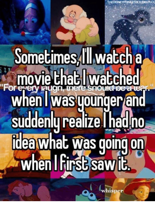 sudden realization: Sometimes ll watch a  movie that watched  when was younger an  Suddenly realize l had no  Idea What was going on  when first sawit  whisper