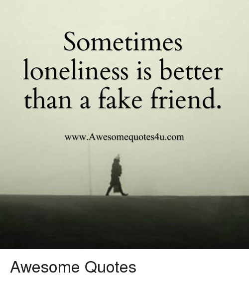 Sometimes Loneliness Is Better Than A Fake Friend Www Awesome