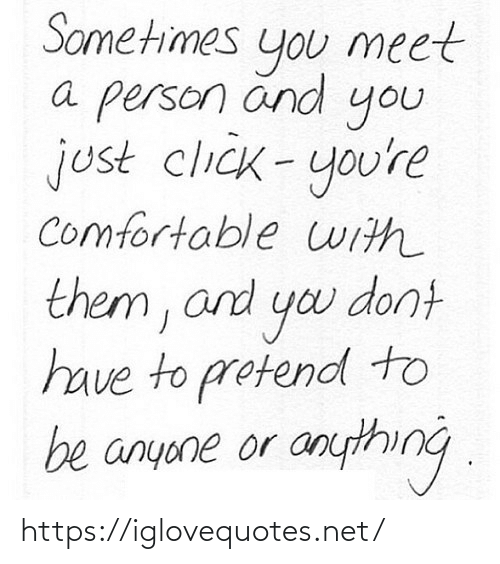 comfortable: Sometimes  meet  you  a person änd  you  just click-you're  comfortable uith  them, and yo dont  have to protend to  be anyone or anything . https://iglovequotes.net/