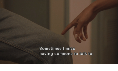 Miss, Someone, and Sometimes: Sometimes miss  having someone to talk to