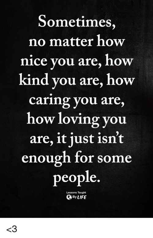 Memes, Nice, and 🤖: Sometimes,  no matter how  nice you are, how  kind you are, how  caring you are,  how loving you  are, it just isn't  enough for some  people.  Lessons Taught  ByLIFE <3
