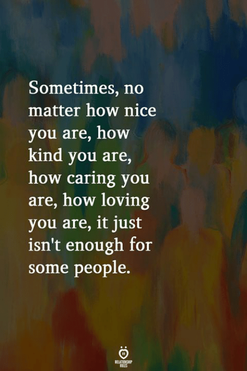 Nice, How, and You: Sometimes, no  matter how nice  you are, how  kind you are,  how caring you  are, how loving  you are, it just  isn't enough for  some people.