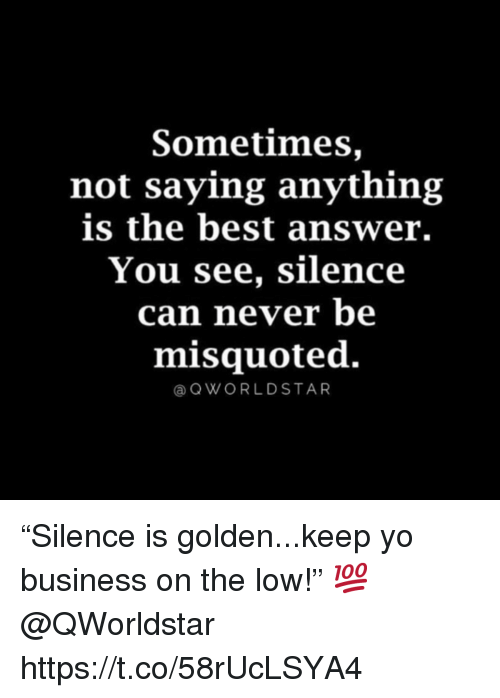 """Yo, Best, and Business: Sometimes,  not saying anything  is the best answer.  You see, silence  can never be  misquoted.  aOWORLDSTAR """"Silence is golden...keep yo business on the low!"""" 💯 @QWorldstar https://t.co/58rUcLSYA4"""