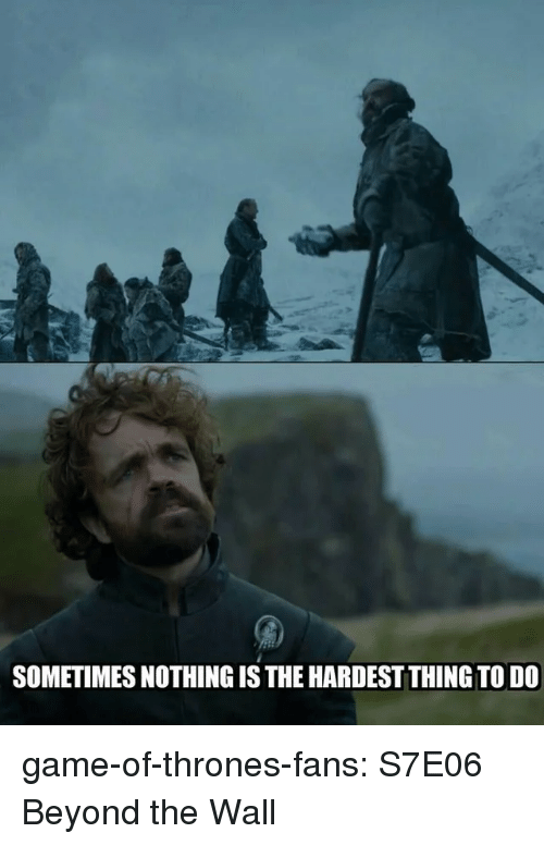 Game of Thrones, Tumblr, and Blog: SOMETIMES NOTHING IS THE HARDEST THING TO DO game-of-thrones-fans:  S7E06 Beyond the Wall