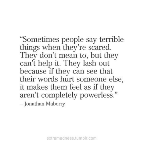"Someone Else: ""Sometimes people say terrible  things when they're scared.  They don't mean to, but they  can't help it. They lash out  because if they can see that  their words hurt someone else,  it makes them feel as if they  aren't completely powerless.""  - Jonathan Maberry  extramadness.tumblr.com"