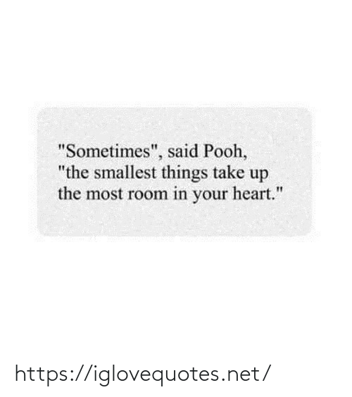 """room: """"Sometimes"""", said Pooh,  """"the smallest things take up  the most room in your heart."""" https://iglovequotes.net/"""